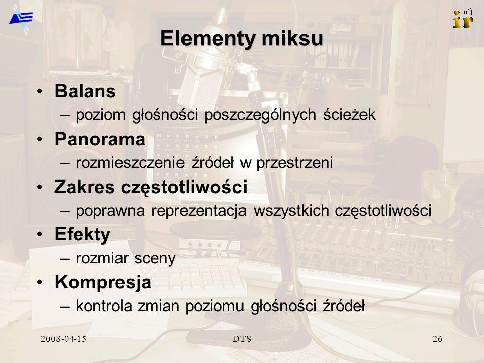 2008-04-15DTS26 Elementy miksu Balans –poziom głośności poszczególnych ścieżek Panorama –rozmieszczenie źródeł w przestrzeni Zakres częstotliwości –poprawna reprezentacja wszystkich częstotliwości Efekty –rozmiar sceny Kompresja –kontrola zmian poziomu głośności źródeł