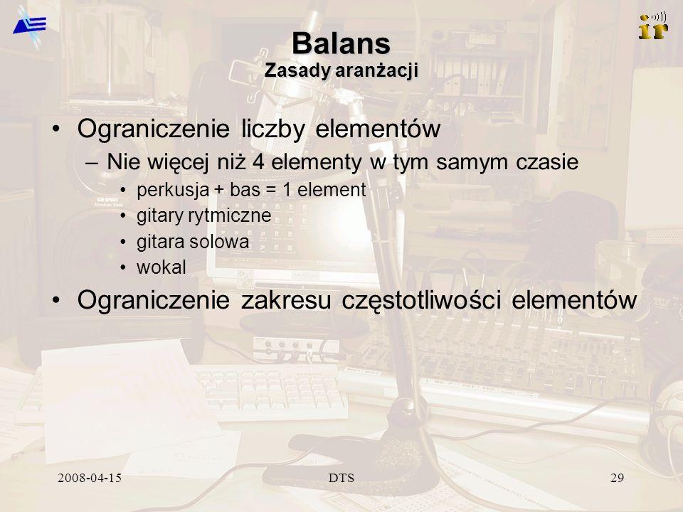 2008-04-15DTS29 Balans Zasady aranżacji Ograniczenie liczby elementów –Nie więcej niż 4 elementy w tym samym czasie perkusja + bas = 1 element gitary rytmiczne gitara solowa wokal Ograniczenie zakresu częstotliwości elementów