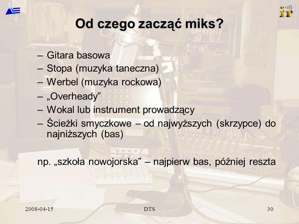2008-04-15DTS30 Od czego zacząć miks? –Gitara basowa –Stopa (muzyka taneczna) –Werbel (muzyka rockowa) –Overheady –Wokal lub instrument prowadzący –Śc