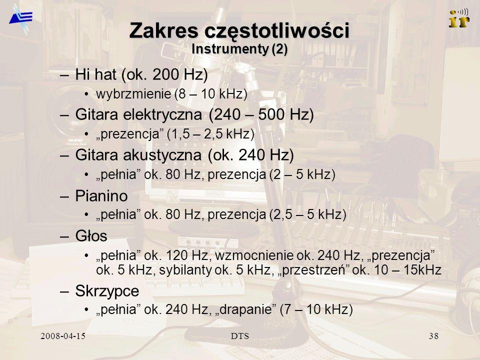 2008-04-15DTS38 Zakres częstotliwości Instrumenty (2) –Hi hat (ok. 200 Hz) wybrzmienie (8 – 10 kHz) –Gitara elektryczna (240 – 500 Hz) prezencja (1,5