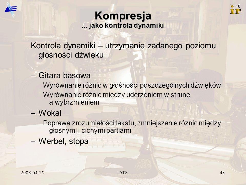 2008-04-15DTS43 Kompresja... jako kontrola dynamiki Kontrola dynamiki – utrzymanie zadanego poziomu głośności dźwięku –Gitara basowa Wyrównanie różnic