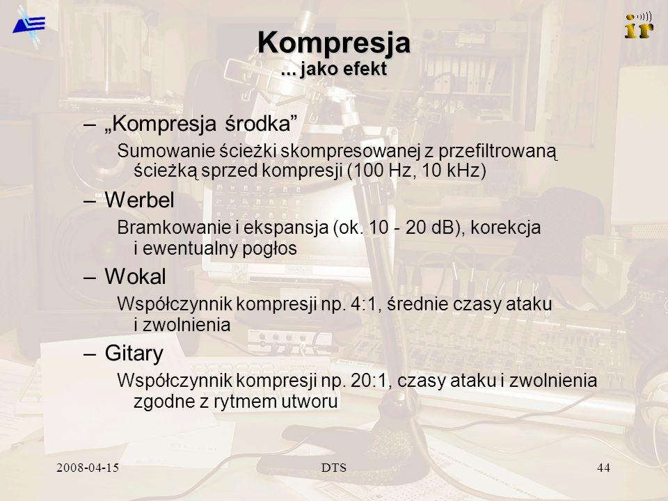 2008-04-15DTS44 Kompresja... jako efekt –Kompresja środka Sumowanie ścieżki skompresowanej z przefiltrowaną ścieżką sprzed kompresji (100 Hz, 10 kHz)