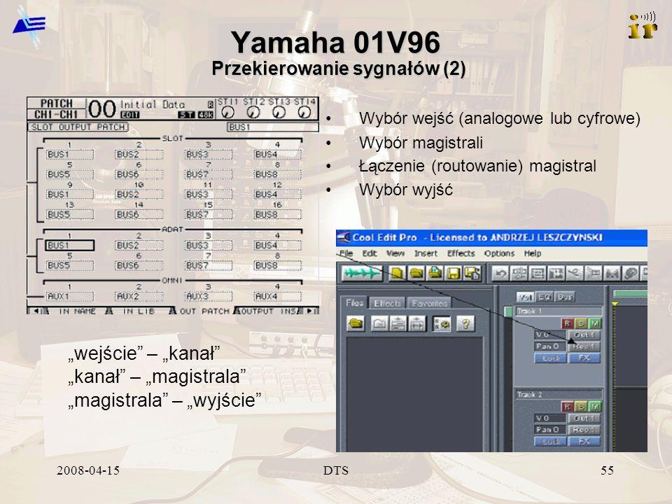 2008-04-15DTS55 Yamaha 01V96 Przekierowanie sygnałów (2) wejście – kanał kanał – magistrala magistrala – wyjście Wybór wejść (analogowe lub cyfrowe) Wybór magistrali Łączenie (routowanie) magistral Wybór wyjść
