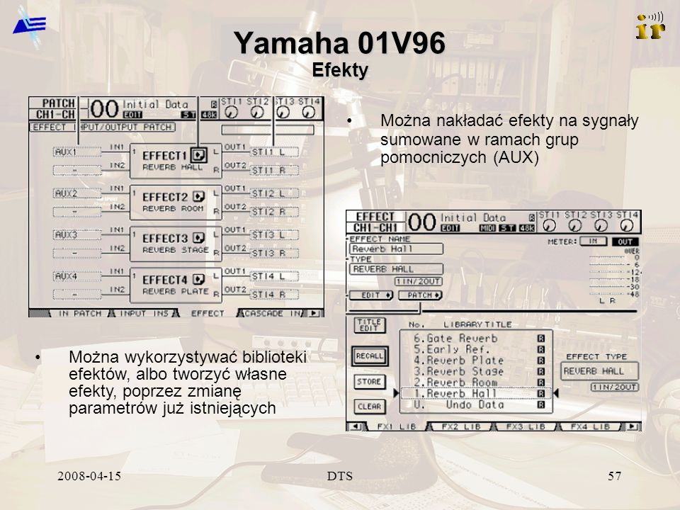 2008-04-15DTS57 Yamaha 01V96 Efekty Można wykorzystywać biblioteki efektów, albo tworzyć własne efekty, poprzez zmianę parametrów już istniejących Można nakładać efekty na sygnały sumowane w ramach grup pomocniczych (AUX)