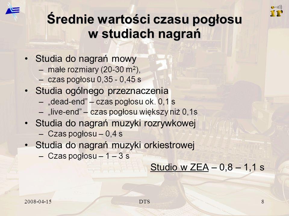 2008-04-15DTS8 Średnie wartości czasu pogłosu w studiach nagrań Studia do nagrań mowy –małe rozmiary (20-30 m 2 ), –czas pogłosu 0,35 - 0,45 s Studia ogólnego przeznaczenia –dead-end – czas pogłosu ok.