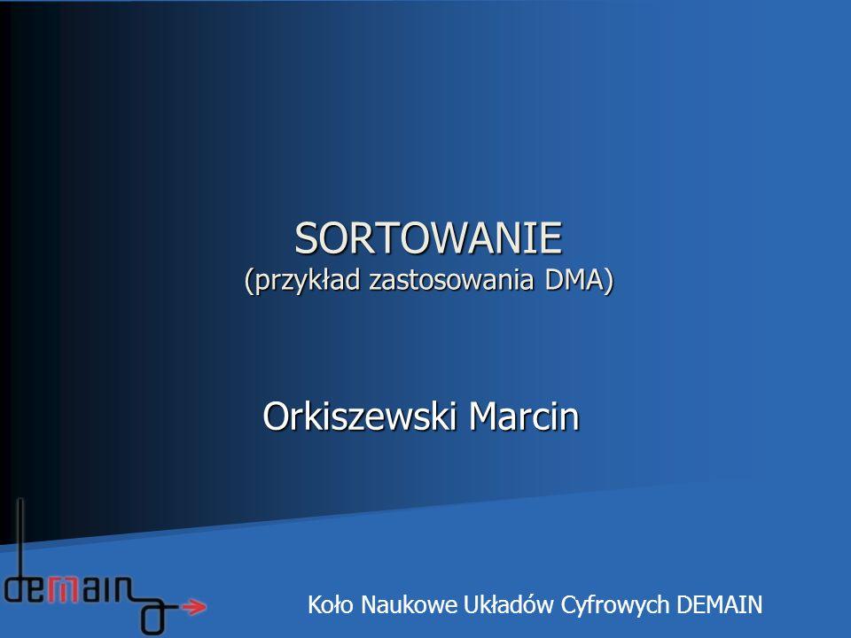 SORTOWANIE (przykład zastosowania DMA) Orkiszewski Marcin Orkiszewski Marcin Koło Naukowe Układów Cyfrowych DEMAIN