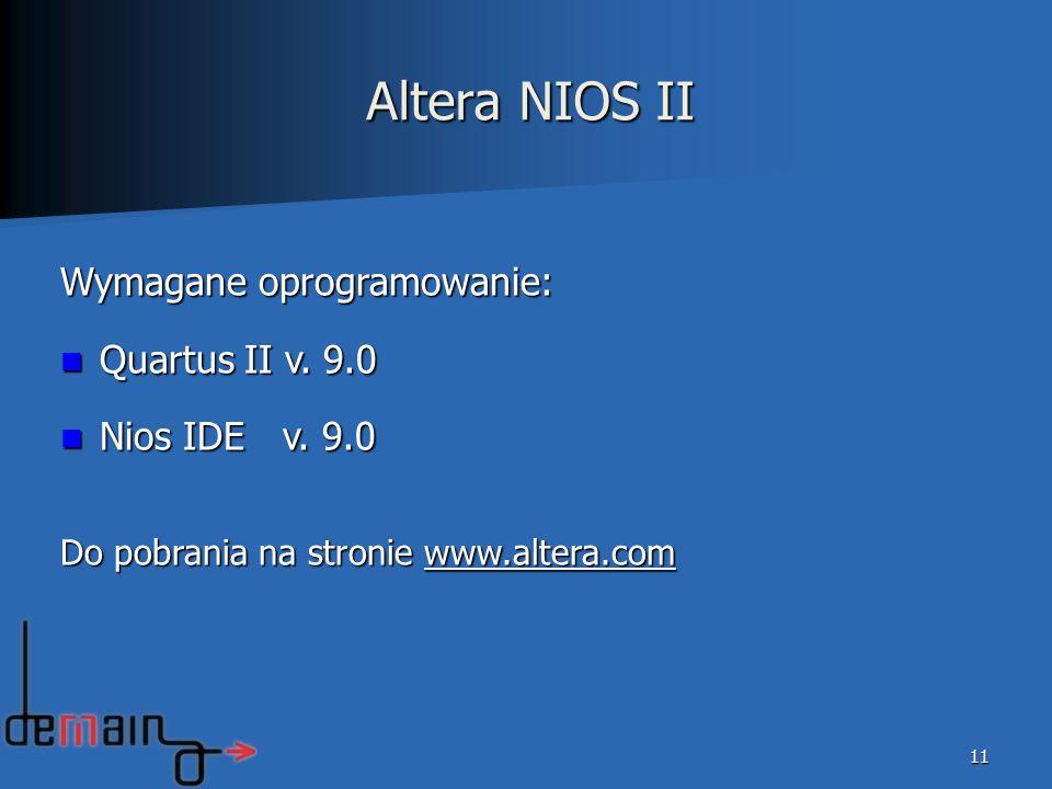 Altera NIOS II 11 Wymagane oprogramowanie: Quartus II v. 9.0 Quartus II v. 9.0 Nios IDE v. 9.0 Nios IDE v. 9.0 Do pobrania na stronie www.altera.com