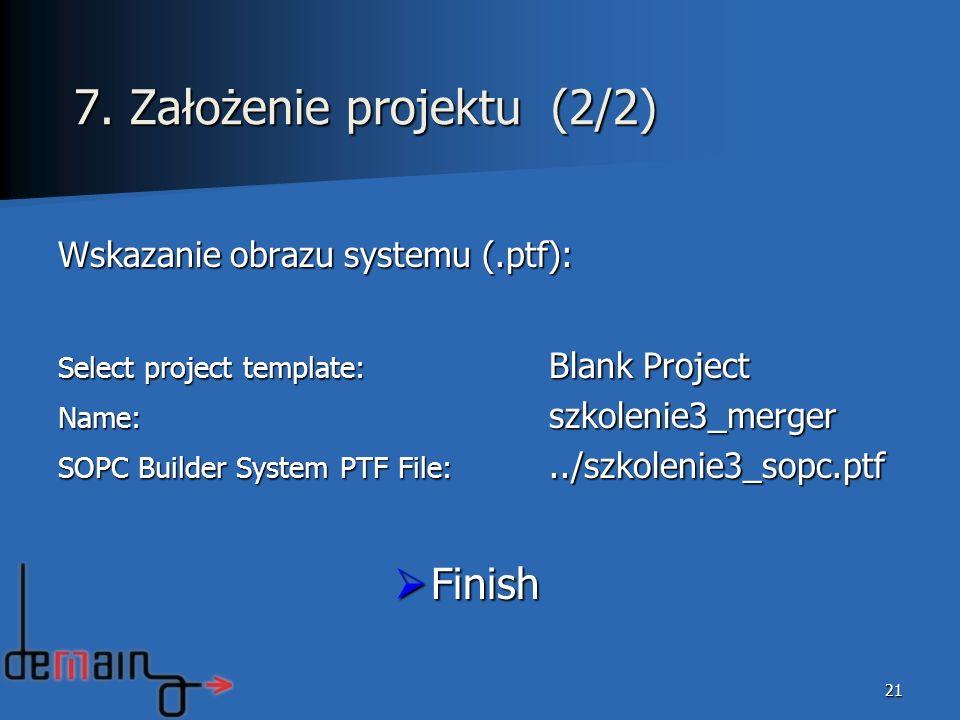 Wskazanie obrazu systemu (.ptf): Select project template: Blank Project Name: szkolenie3_merger SOPC Builder System PTF File:../szkolenie3_sopc.ptf Finish Finish 21 7.