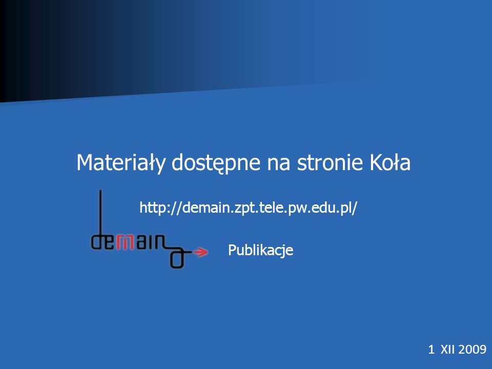 1 XII 2009 Materiały dostępne na stronie Koła http://demain.zpt.tele.pw.edu.pl/ Publikacje