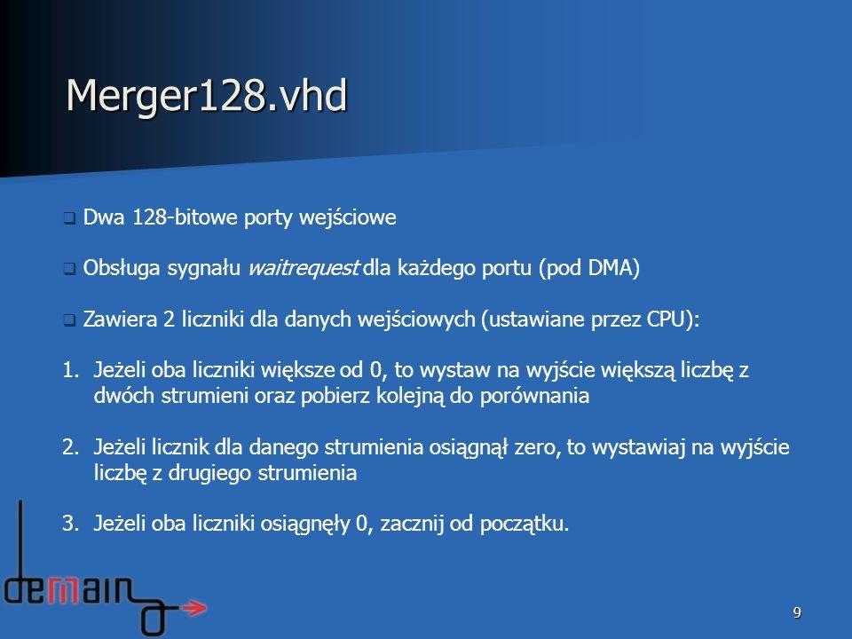 9 Merger128.vhd Dwa 128-bitowe porty wejściowe Obsługa sygnału waitrequest dla każdego portu (pod DMA) Zawiera 2 liczniki dla danych wejściowych (ustawiane przez CPU): 1.Jeżeli oba liczniki większe od 0, to wystaw na wyjście większą liczbę z dwóch strumieni oraz pobierz kolejną do porównania 2.Jeżeli licznik dla danego strumienia osiągnął zero, to wystawiaj na wyjście liczbę z drugiego strumienia 3.Jeżeli oba liczniki osiągnęły 0, zacznij od początku.
