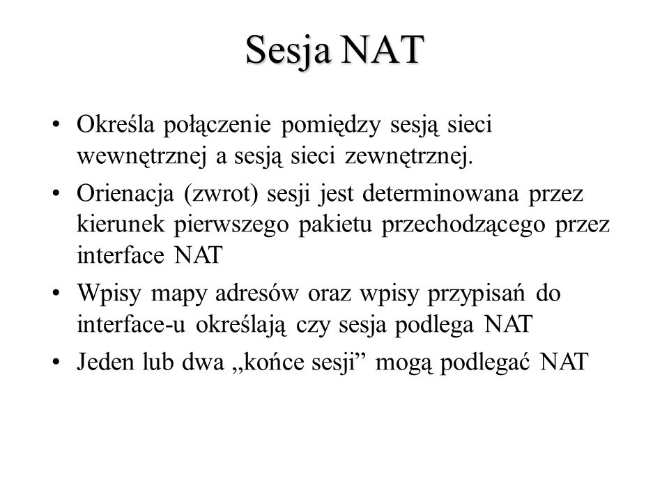 Sesja NAT Określa połączenie pomiędzy sesją sieci wewnętrznej a sesją sieci zewnętrznej. Orienacja (zwrot) sesji jest determinowana przez kierunek pie