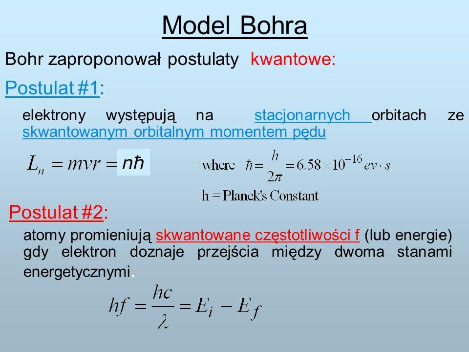 Bohr zaproponował postulaty kwantowe: Postulat #1: elektrony występują na stacjonarnych orbitach ze skwantowanym orbitalnym momentem pędu Postulat #2: atomy promieniują skwantowane częstotliwości f (lub energie) gdy elektron doznaje przejścia między dwoma stanami energetycznymi.