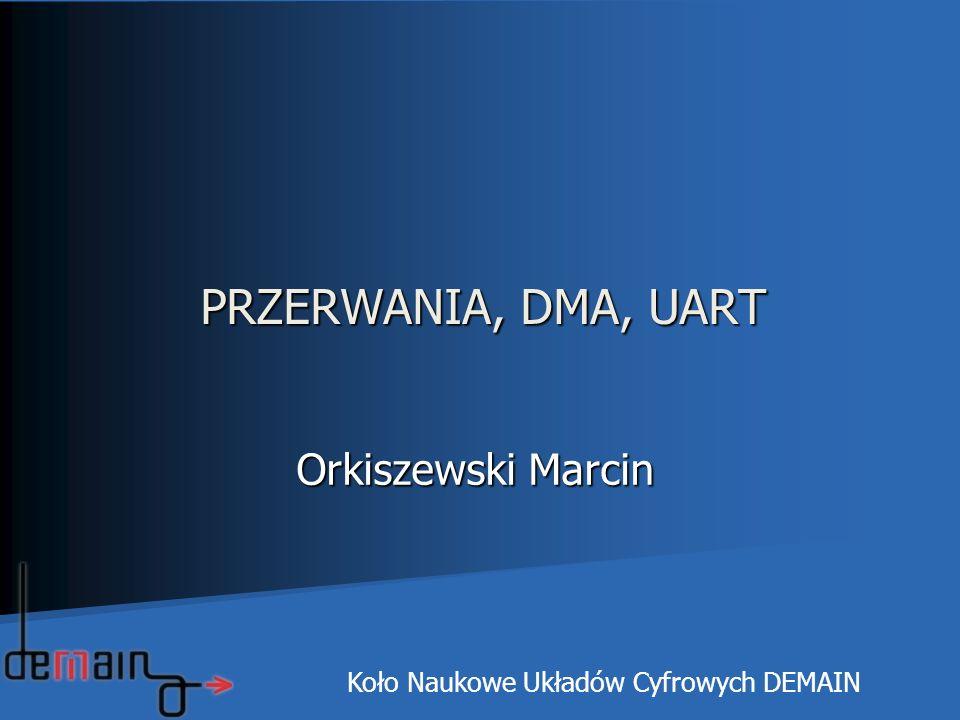 PRZERWANIA, DMA, UART Orkiszewski Marcin Orkiszewski Marcin Koło Naukowe Układów Cyfrowych DEMAIN