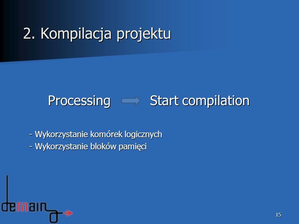 Processing Start compilation - Wykorzystanie komórek logicznych - Wykorzystanie bloków pamięci 15 2. Kompilacja projektu
