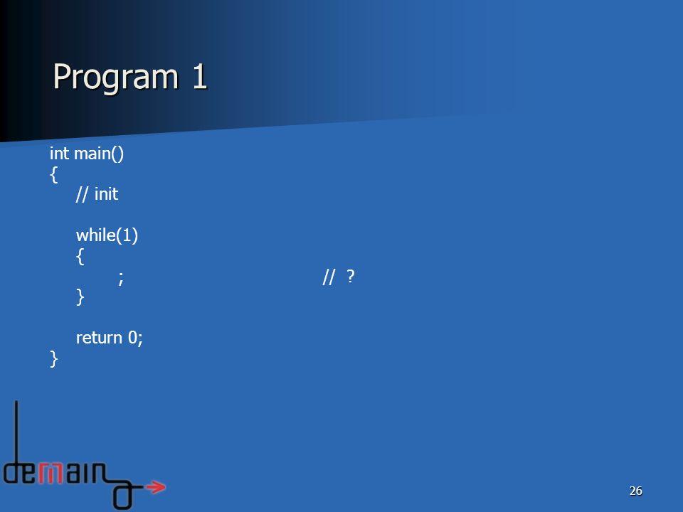 26 int main() { // init while(1) { ;// ? } return 0; } Program 1
