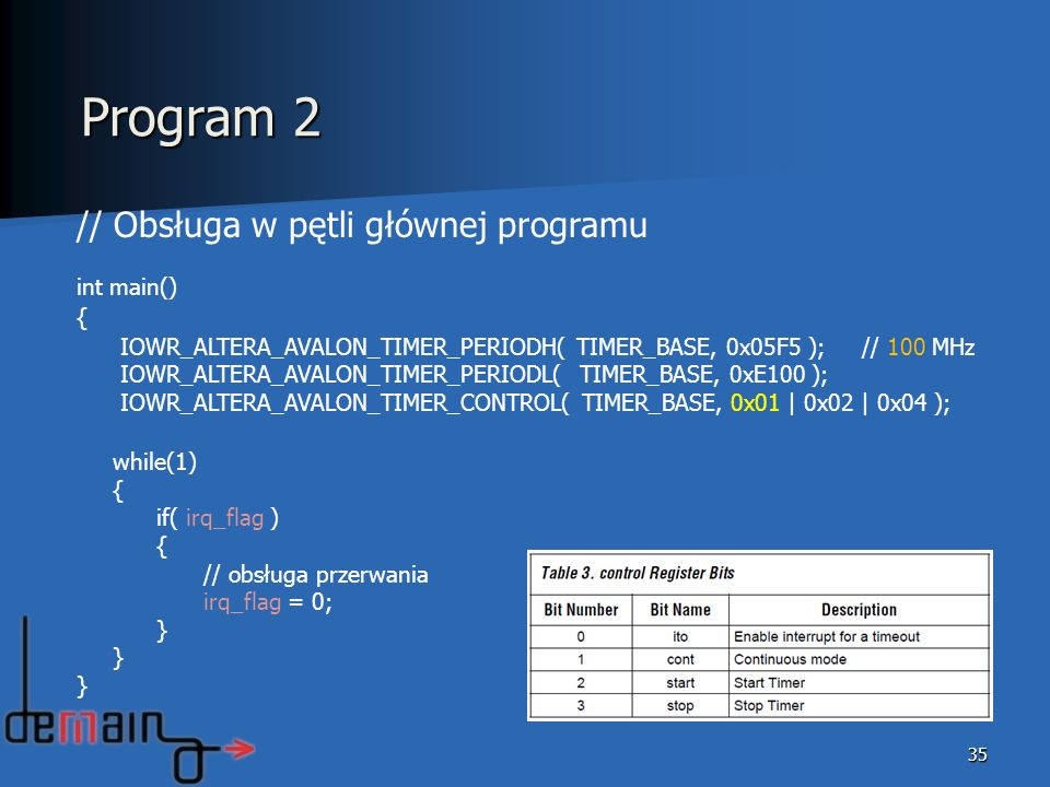35 // Obsługa w pętli głównej programu int main() { IOWR_ALTERA_AVALON_TIMER_PERIODH( TIMER_BASE, 0x05F5 ); // 100 MHz IOWR_ALTERA_AVALON_TIMER_PERIOD