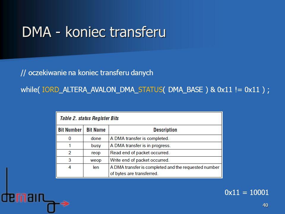 40 DMA - koniec transferu // oczekiwanie na koniec transferu danych while( IORD_ALTERA_AVALON_DMA_STATUS( DMA_BASE ) & 0x11 != 0x11 ) ; 0x11 = 10001