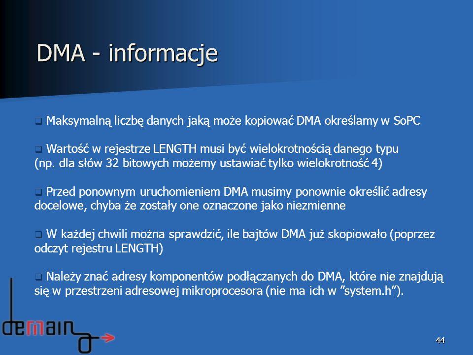 44 DMA - informacje Maksymalną liczbę danych jaką może kopiować DMA określamy w SoPC Wartość w rejestrze LENGTH musi być wielokrotnością danego typu (