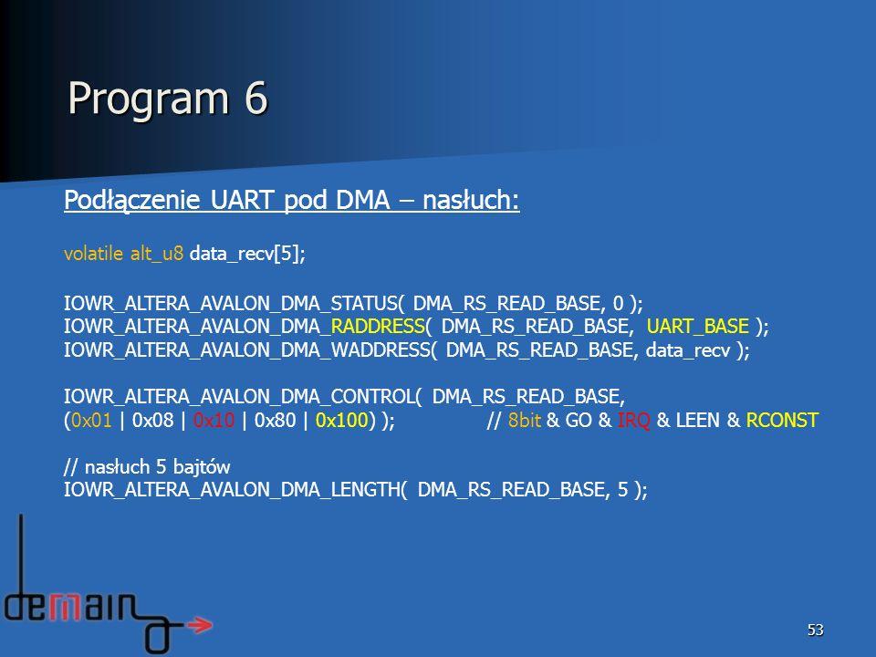 53 Podłączenie UART pod DMA – nasłuch: volatile alt_u8 data_recv[5]; IOWR_ALTERA_AVALON_DMA_STATUS( DMA_RS_READ_BASE, 0 ); IOWR_ALTERA_AVALON_DMA_RADD