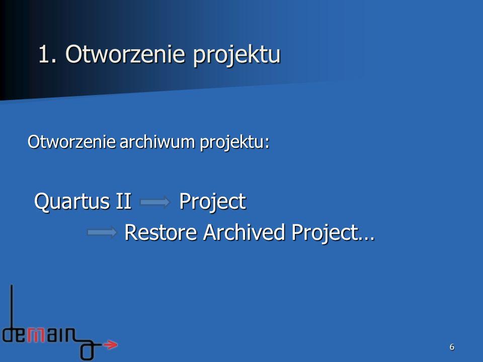 Otworzenie archiwum projektu: Quartus II Project Quartus II Project Restore Archived Project… 6 1. Otworzenie projektu