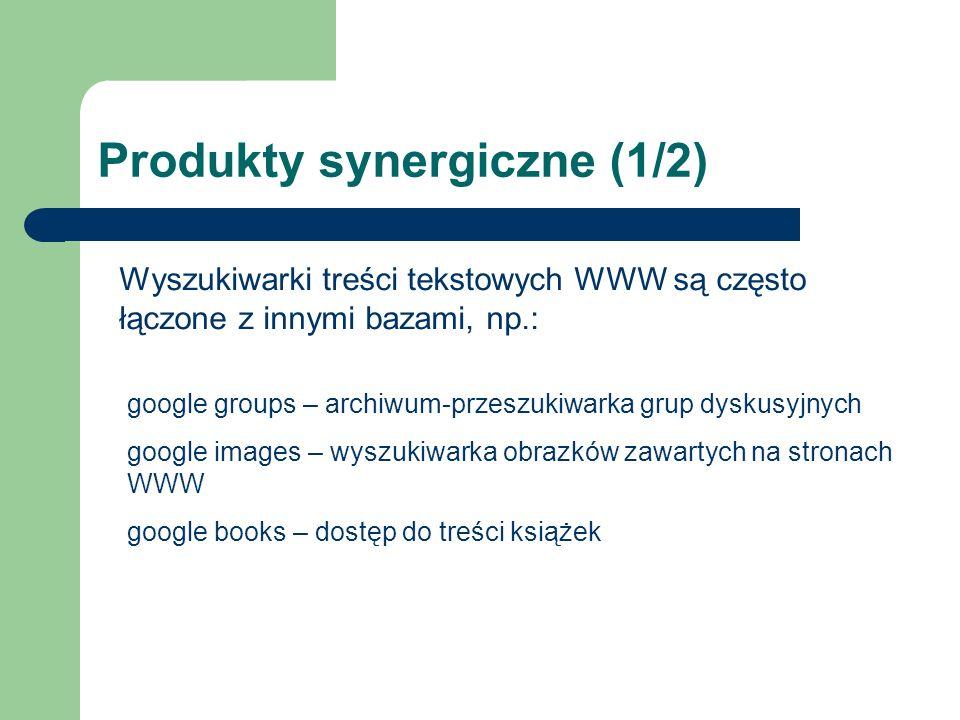 Produkty synergiczne (1/2) Wyszukiwarki treści tekstowych WWW są często łączone z innymi bazami, np.: google groups – archiwum-przeszukiwarka grup dyskusyjnych google images – wyszukiwarka obrazków zawartych na stronach WWW google books – dostęp do treści książek