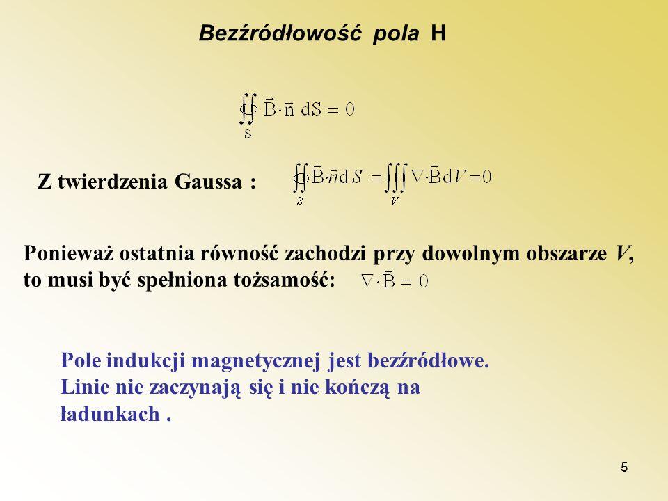 5 Bezźródłowość pola H Z twierdzenia Gaussa : Ponieważ ostatnia równość zachodzi przy dowolnym obszarze V, to musi być spełniona tożsamość: Pole induk