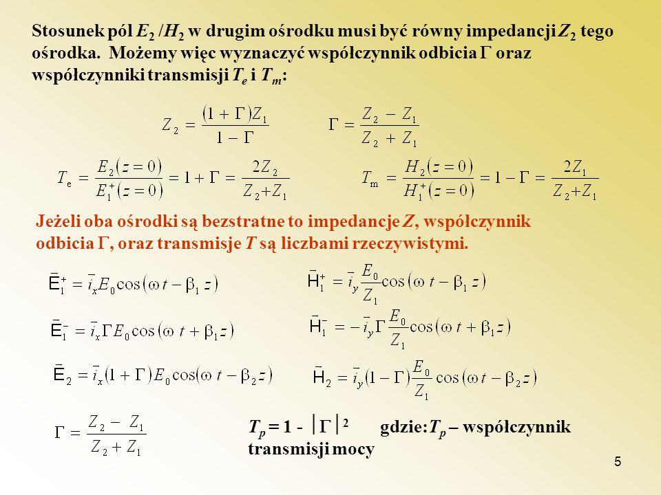 5 Stosunek pól E 2 /H 2 w drugim ośrodku musi być równy impedancji Z 2 tego ośrodka. Możemy więc wyznaczyć współczynnik odbicia oraz współczynniki tra