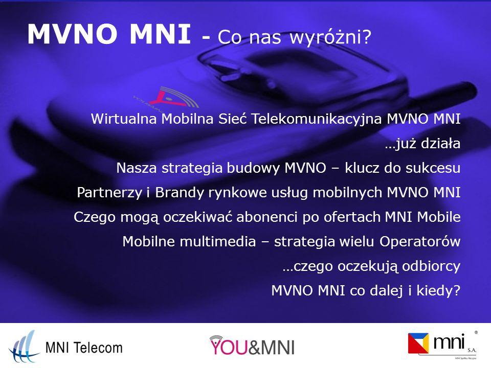 MVNO MNI start komercyjny MVNO MNI – czwarta na rynku wirtualna sieć mobilna gotowa do przyjęcia pierwszych wymagających abonentów MVNO MNI - oferta rynkowa pod wieloma brandami, własnymi i nie tylko MVNO w modelu Pre-Paid z możliwością budowy ofert Post-Paid 786 xxx xxx YOU & MNI doładowania konta pre-paid powszechnie dostępne Pełen zakres usług (voice, SMS/MMS/WAP, 3G, roaming międzynarodowy, MNP) Indywidualne menu STK Możliwość indywidualnego wyróżnienia oferty każdego z brandów Dostęp do szerokiej oferty usług dodanych
