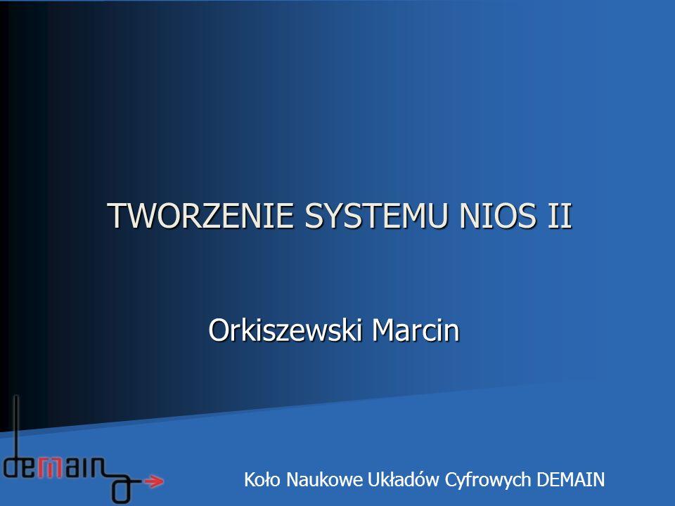 TWORZENIE SYSTEMU NIOS II Orkiszewski Marcin Orkiszewski Marcin Koło Naukowe Układów Cyfrowych DEMAIN