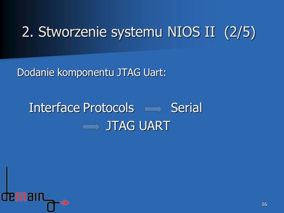 Dodanie komponentu JTAG Uart: Interface Protocols Serial Interface Protocols Serial JTAG UART JTAG UART 16 2. Stworzenie systemu NIOS II (2/5)