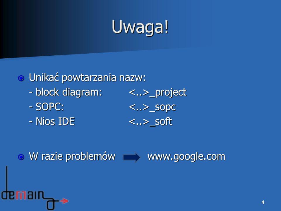 Uwaga! Unikać powtarzania nazw: Unikać powtarzania nazw: - block diagram: _project - SOPC: _sopc - Nios IDE _soft W razie problemów www.google.com W r