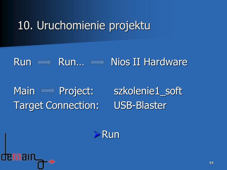 Run Run… Nios II Hardware MainProject: szkolenie1_soft Target Connection: USB-Blaster Run Run 44 10. Uruchomienie projektu