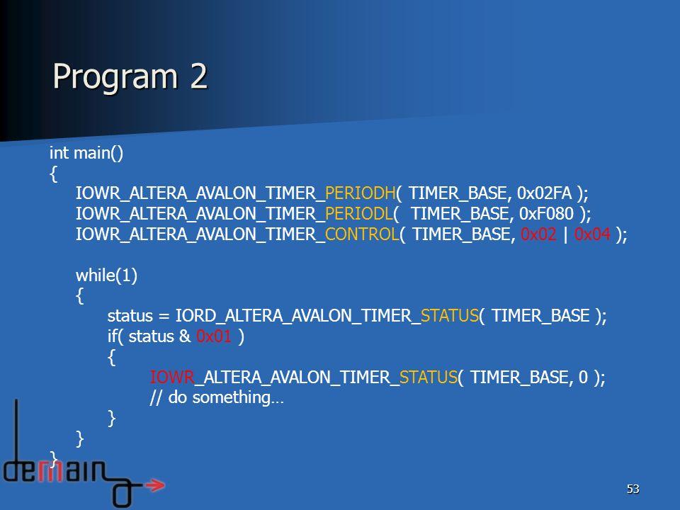 53 int main() { IOWR_ALTERA_AVALON_TIMER_PERIODH( TIMER_BASE, 0x02FA ); IOWR_ALTERA_AVALON_TIMER_PERIODL( TIMER_BASE, 0xF080 ); IOWR_ALTERA_AVALON_TIM