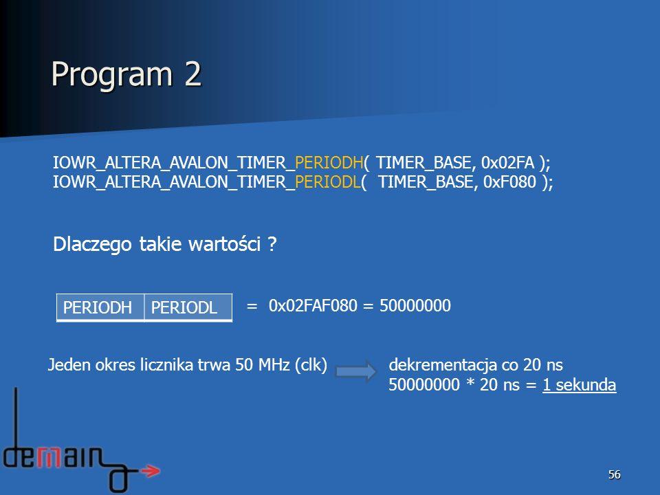 56 IOWR_ALTERA_AVALON_TIMER_PERIODH( TIMER_BASE, 0x02FA ); IOWR_ALTERA_AVALON_TIMER_PERIODL( TIMER_BASE, 0xF080 ); Dlaczego takie wartości ? = 0x02FAF