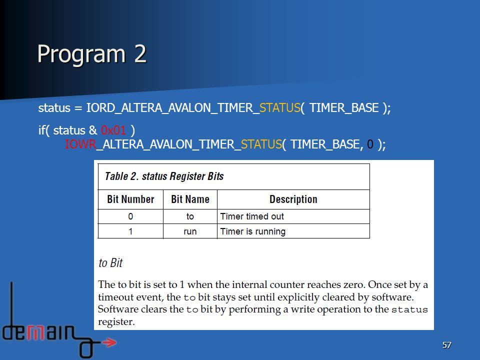 57 status = IORD_ALTERA_AVALON_TIMER_STATUS( TIMER_BASE ); if( status & 0x01 ) IOWR_ALTERA_AVALON_TIMER_STATUS( TIMER_BASE, 0 ); Program 2