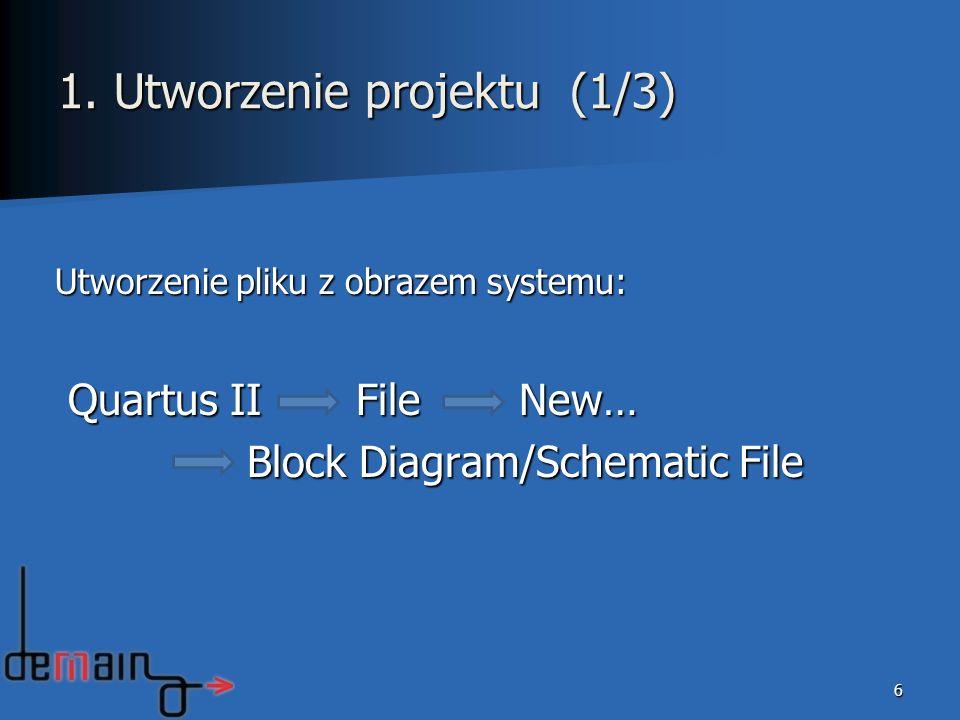 1. Utworzenie projektu (1/3) Utworzenie pliku z obrazem systemu: Quartus II File New… Quartus II File New… Block Diagram/Schematic File 6