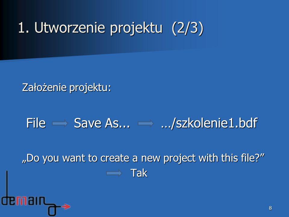8 Założenie projektu: File Save As... …/szkolenie1.bdf File Save As... …/szkolenie1.bdf Do you want to create a new project with this file? Tak Tak 1.