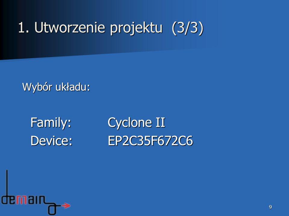 9 1. Utworzenie projektu (3/3) Wybór układu: Family:Cyclone II Family:Cyclone II Device:EP2C35F672C6 Device:EP2C35F672C6