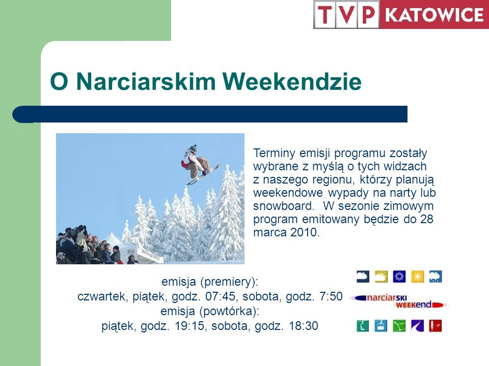 O Narciarskim Weekendzie Terminy emisji programu zostały wybrane z myślą o tych widzach z naszego regionu, którzy planują weekendowe wypady na narty lub snowboard.