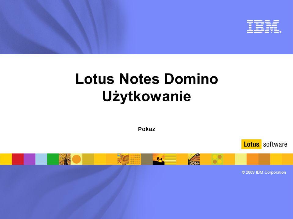 ® © 2009 IBM Corporation Lotus Notes Domino Użytkowanie Pokaz