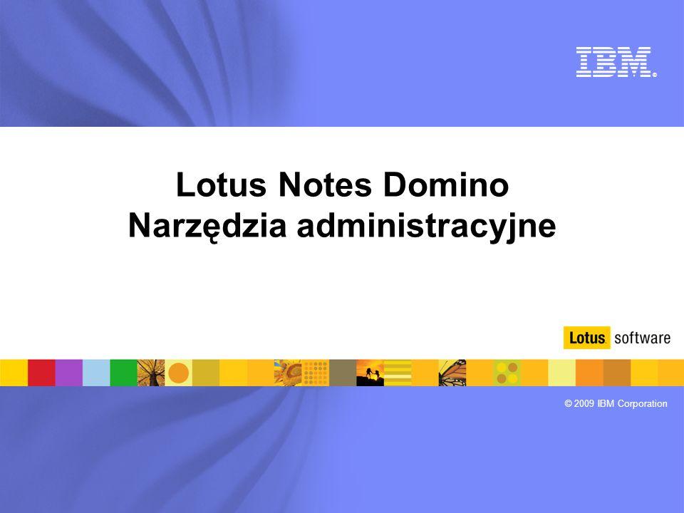 ® © 2009 IBM Corporation Lotus Notes Domino Narzędzia administracyjne