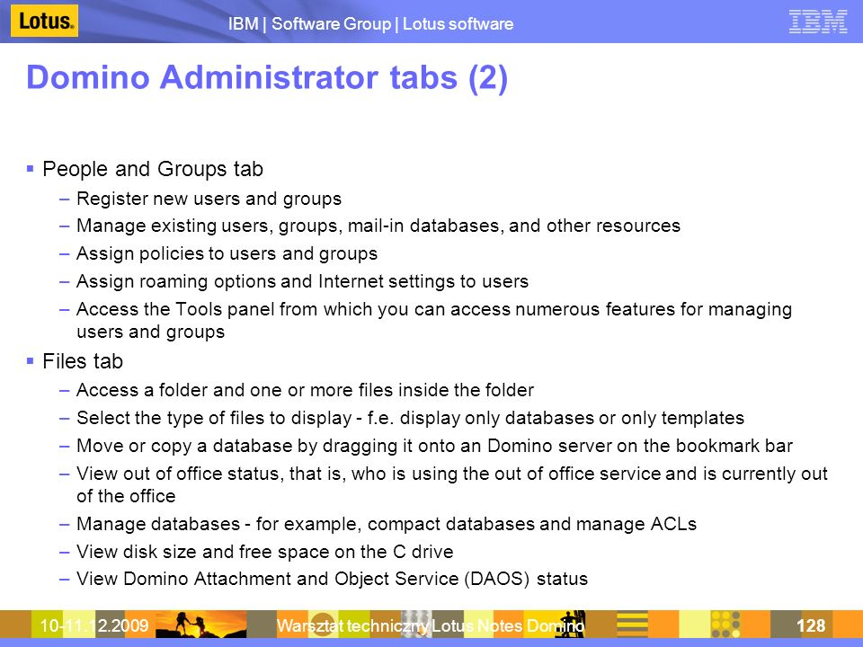 IBM | Software Group | Lotus software 10-11.12.2009Warsztat techniczny Lotus Notes Domino128 Domino Administrator tabs (2) People and Groups tab –Register new users and groups –Manage existing users, groups, mail-in databases, and other resources –Assign policies to users and groups –Assign roaming options and Internet settings to users –Access the Tools panel from which you can access numerous features for managing users and groups Files tab –Access a folder and one or more files inside the folder –Select the type of files to display - f.e.