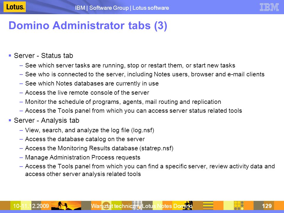 IBM | Software Group | Lotus software 10-11.12.2009Warsztat techniczny Lotus Notes Domino129 Domino Administrator tabs (3) Server - Status tab –See which server tasks are running, stop or restart them, or start new tasks –See who is connected to the server, including Notes users, browser and e-mail clients –See which Notes databases are currently in use –Access the live remote console of the server –Monitor the schedule of programs, agents, mail routing and replication –Access the Tools panel from which you can access server status related tools Server - Analysis tab –View, search, and analyze the log file (log.nsf) –Access the database catalog on the server –Access the Monitoring Results database (statrep.nsf) –Manage Administration Process requests –Access the Tools panel from which you can find a specific server, review activity data and access other server analysis related tools