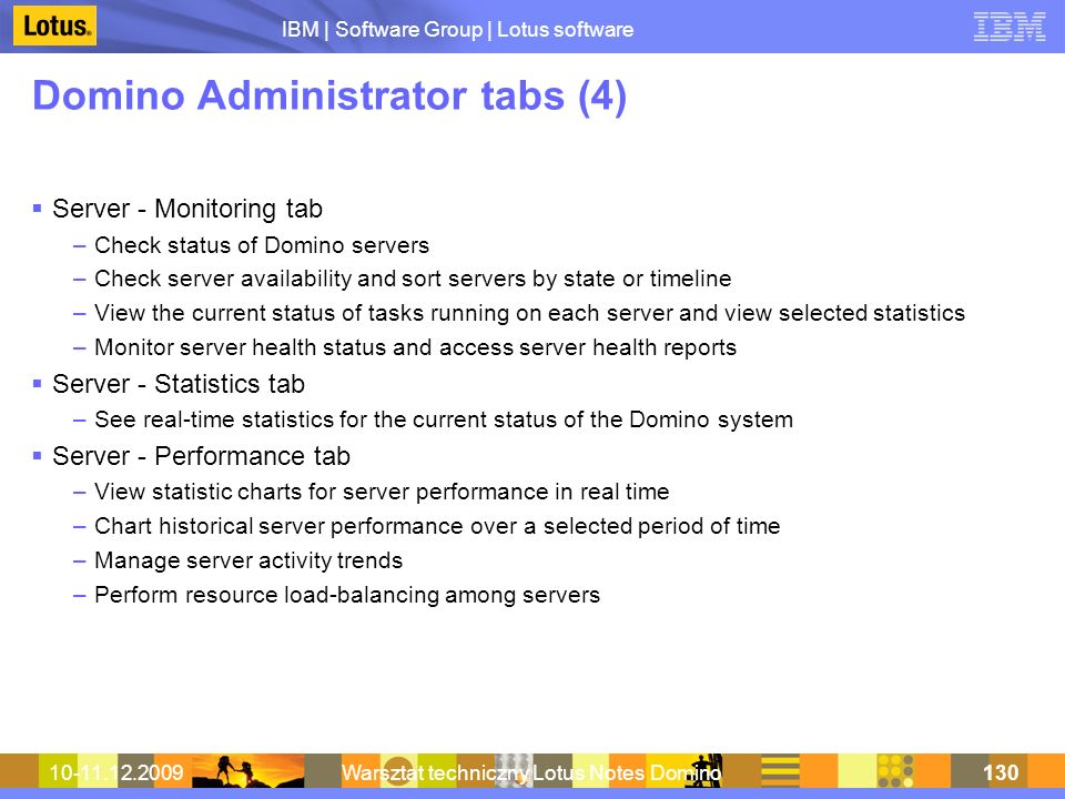 IBM | Software Group | Lotus software 10-11.12.2009Warsztat techniczny Lotus Notes Domino130 Domino Administrator tabs (4) Server - Monitoring tab –Check status of Domino servers –Check server availability and sort servers by state or timeline –View the current status of tasks running on each server and view selected statistics –Monitor server health status and access server health reports Server - Statistics tab –See real-time statistics for the current status of the Domino system Server - Performance tab –View statistic charts for server performance in real time –Chart historical server performance over a selected period of time –Manage server activity trends –Perform resource load-balancing among servers