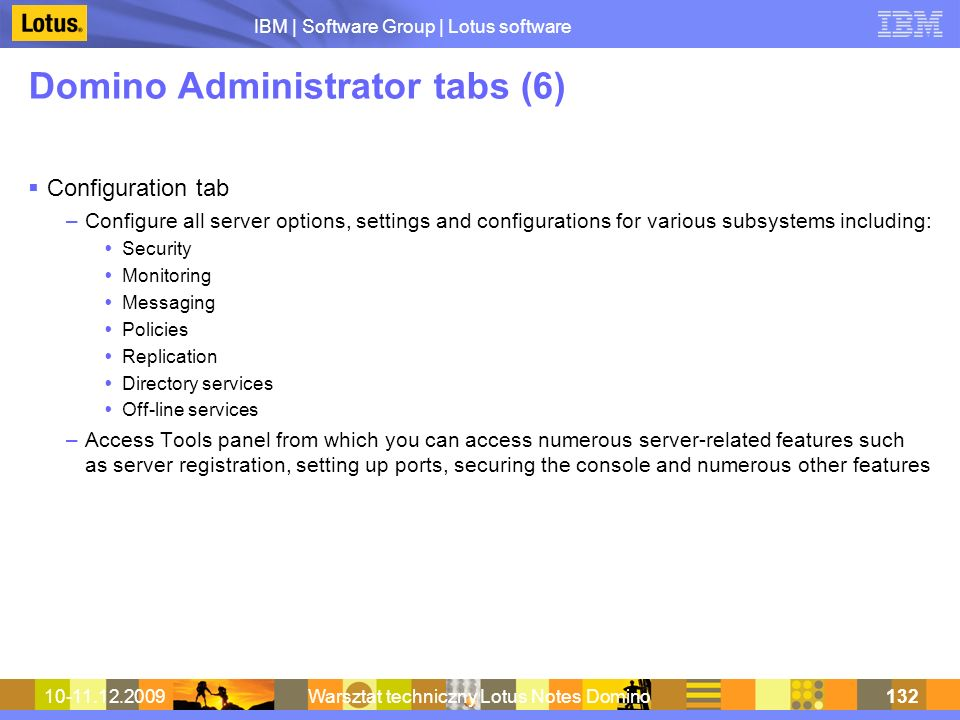 IBM | Software Group | Lotus software 10-11.12.2009Warsztat techniczny Lotus Notes Domino132 Domino Administrator tabs (6) Configuration tab –Configure all server options, settings and configurations for various subsystems including: Security Monitoring Messaging Policies Replication Directory services Off-line services –Access Tools panel from which you can access numerous server-related features such as server registration, setting up ports, securing the console and numerous other features