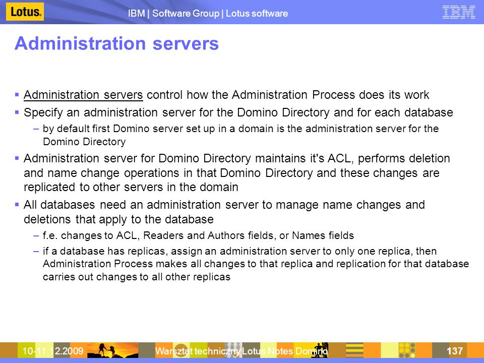 IBM | Software Group | Lotus software 10-11.12.2009Warsztat techniczny Lotus Notes Domino137 Administration servers Administration servers control how the Administration Process does its work Specify an administration server for the Domino Directory and for each database –by default first Domino server set up in a domain is the administration server for the Domino Directory Administration server for Domino Directory maintains it s ACL, performs deletion and name change operations in that Domino Directory and these changes are replicated to other servers in the domain All databases need an administration server to manage name changes and deletions that apply to the database –f.e.