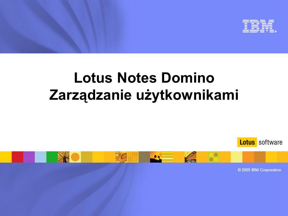 ® © 2009 IBM Corporation Lotus Notes Domino Zarządzanie użytkownikami