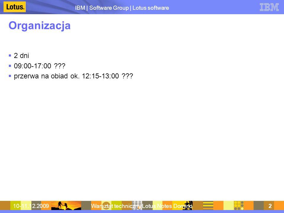 IBM | Software Group | Lotus software 10-11.12.2009Warsztat techniczny Lotus Notes Domino2 Organizacja 2 dni 09:00-17:00 ??? przerwa na obiad ok. 12:1