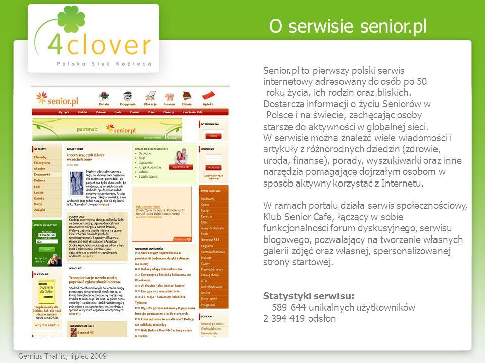 PAKIET PROMOCYJNY W SENIOR.PL Gemius Traffic, lipiec 2009 Proponujemy branding serwisu senior.pl, a w ramach tego: Klikalna belka sponsorska o wymiarach 960x200 px emisja belki na stałe na każdej stronie i podstronie serwisu senior.pl w świetnie wyeksponowanym miejscu, na samej górze serwisu Emisja: 2 tygodnie Artykuł sponsorowany emisja zajawki tekstowej ze zdjęciem na SG serwisu i SG działu Zdrowie Emisja: 2 tygodnie Koszt Pakietu: 20 000 zł Dotarcie do ok.