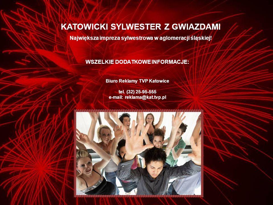 WSZELKIE DODATKOWE INFORMACJE: Biuro Reklamy TVP Katowice tel. (32) 25-95-555 e-mail: reklama@kat.tvp.pl KATOWICKI SYLWESTER Z GWIAZDAMI Największa im